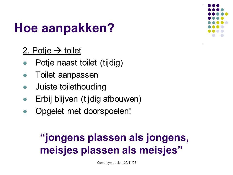 Cema symposium 29/11/08 Hoe aanpakken? 2. Potje  toilet  Potje naast toilet (tijdig)  Toilet aanpassen  Juiste toilethouding  Erbij blijven (tijd