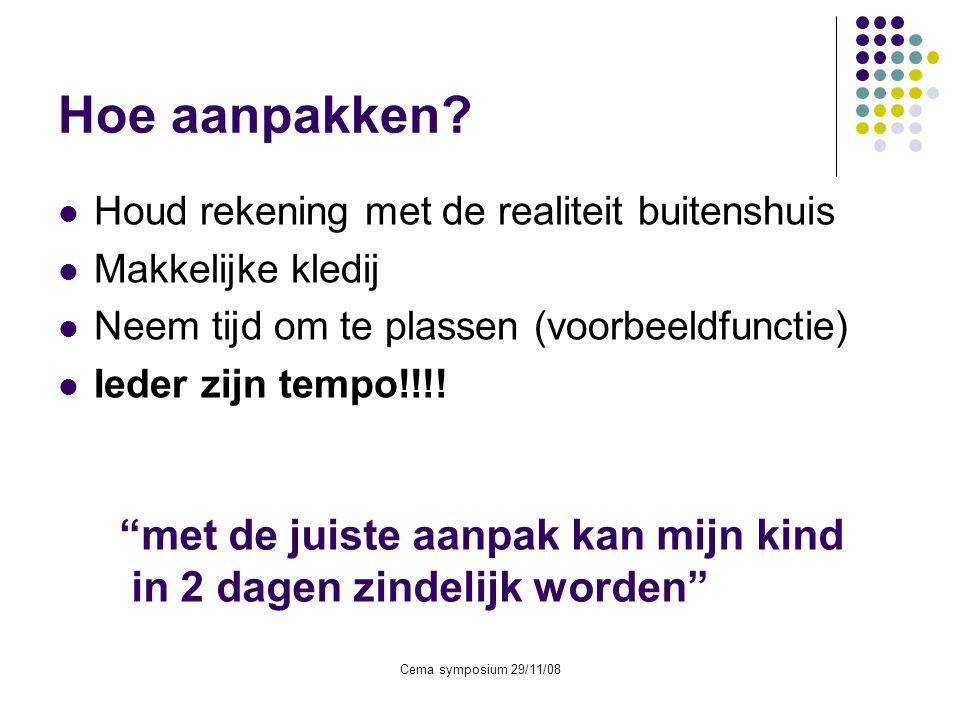 Cema symposium 29/11/08 Hoe aanpakken?  Houd rekening met de realiteit buitenshuis  Makkelijke kledij  Neem tijd om te plassen (voorbeeldfunctie) 