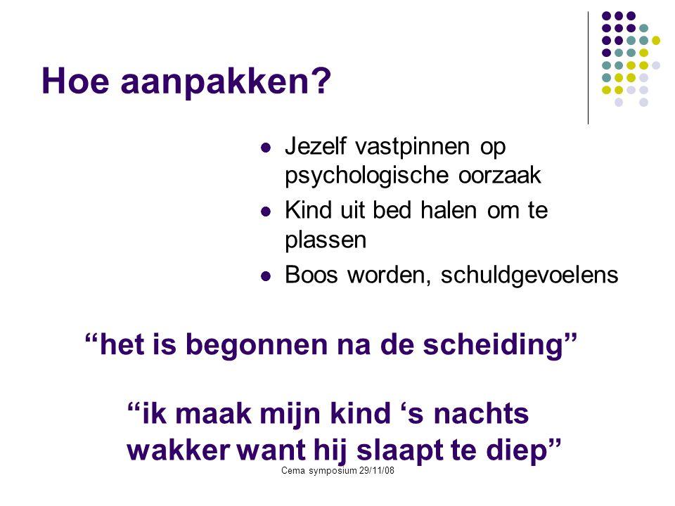 Cema symposium 29/11/08 Hoe aanpakken?  Jezelf vastpinnen op psychologische oorzaak  Kind uit bed halen om te plassen  Boos worden, schuldgevoelens