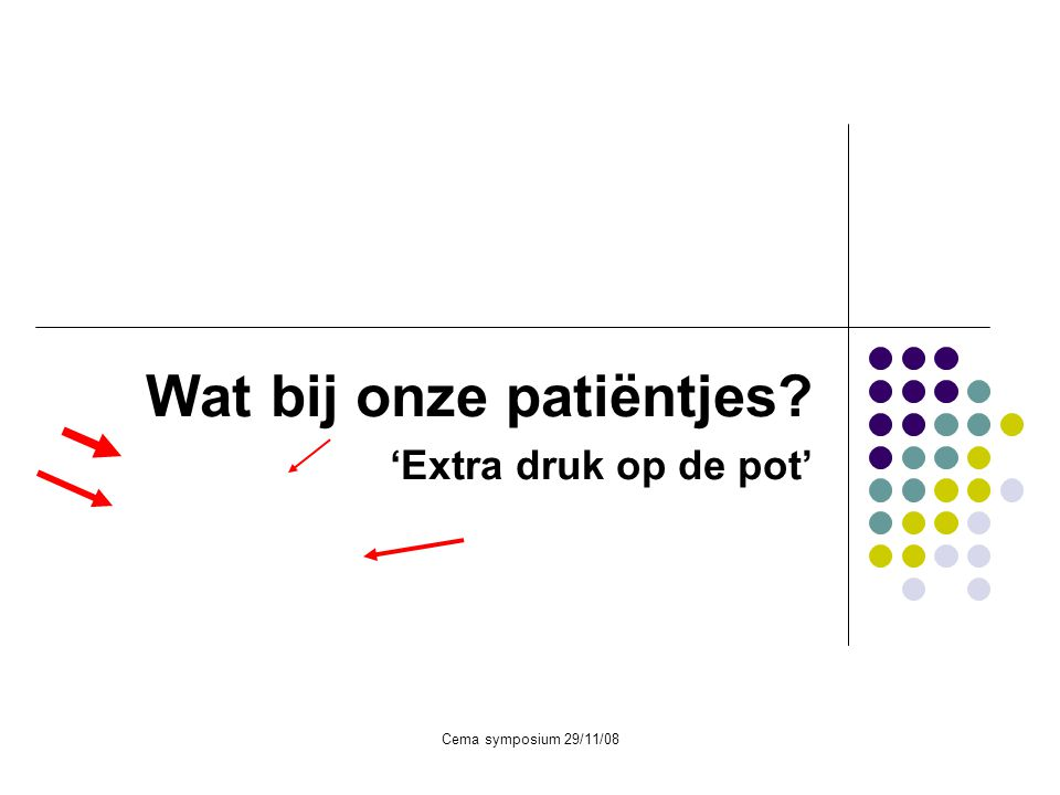 Cema symposium 29/11/08 Wat bij onze patiëntjes? 'Extra druk op de pot'