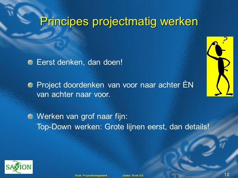 10 Boek: Projectmanagement Auteur: Roel Grit Principes projectmatig werken Eerst denken, dan doen! Project doordenken van voor naar achter ÈN van acht