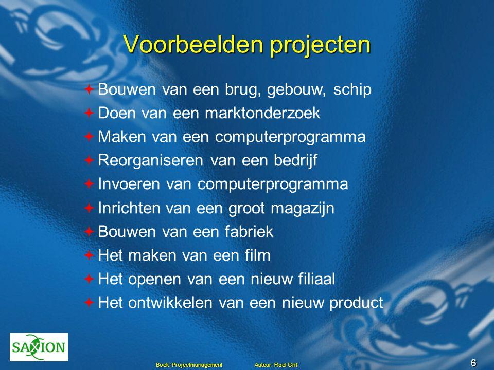 6 Boek: Projectmanagement Auteur: Roel Grit Voorbeelden projecten  Bouwen van een brug, gebouw, schip  Doen van een marktonderzoek  Maken van een c