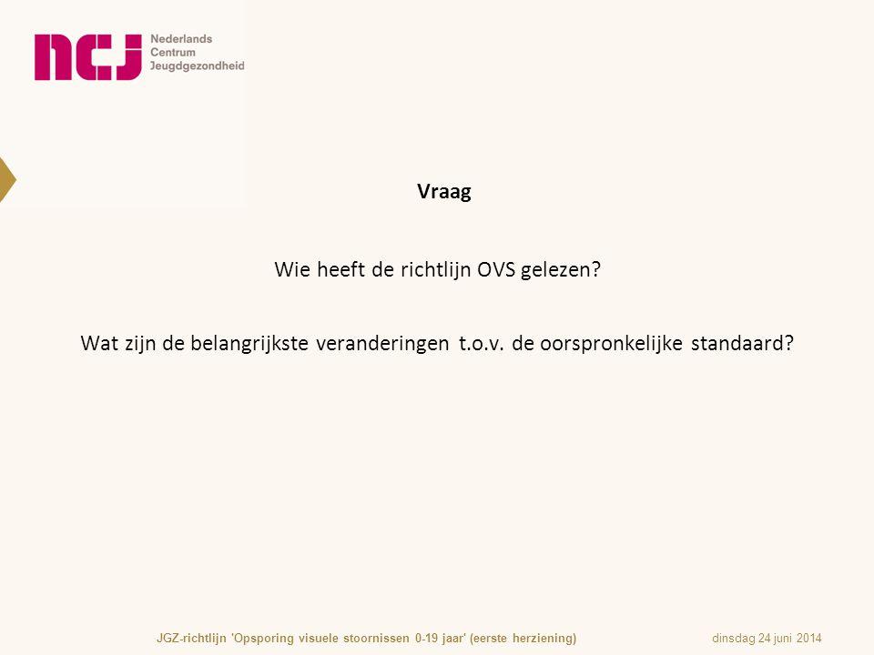 Vraag Wie heeft de richtlijn OVS gelezen? Wat zijn de belangrijkste veranderingen t.o.v. de oorspronkelijke standaard? dinsdag 24 juni 2014JGZ-richtli