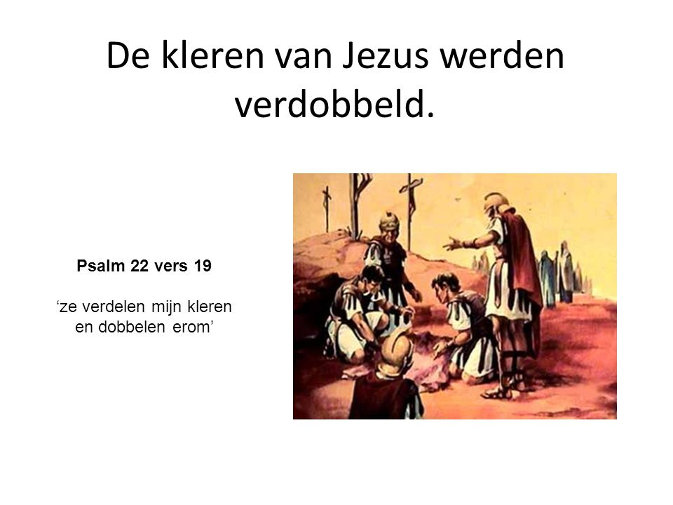 De kleren van Jezus werden verdobbeld. Psalm 22 vers 19 'ze verdelen mijn kleren en dobbelen erom'