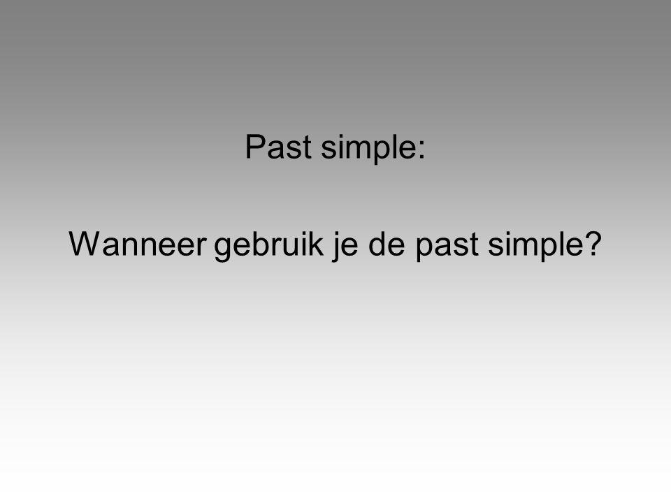 Past simple: Wanneer gebruik je de past simple?