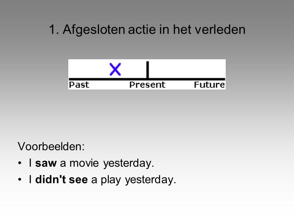 1. Afgesloten actie in het verleden Voorbeelden: •I saw a movie yesterday. •I didn't see a play yesterday.