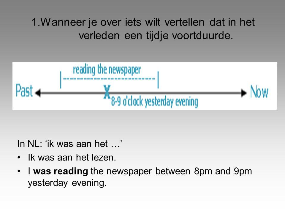 1.Wanneer je over iets wilt vertellen dat in het verleden een tijdje voortduurde. In NL: 'ik was aan het …' •Ik was aan het lezen. •I was reading the