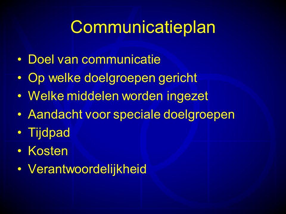 Communicatieplan •Doel van communicatie •Op welke doelgroepen gericht •Welke middelen worden ingezet •Aandacht voor speciale doelgroepen •Tijdpad •Kosten •Verantwoordelijkheid