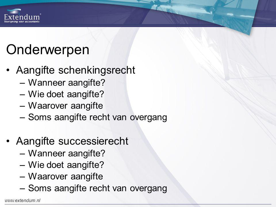 www.extendum.nl Onderwerpen •Aangifte schenkingsrecht –Wanneer aangifte? –Wie doet aangifte? –Waarover aangifte –Soms aangifte recht van overgang •Aan