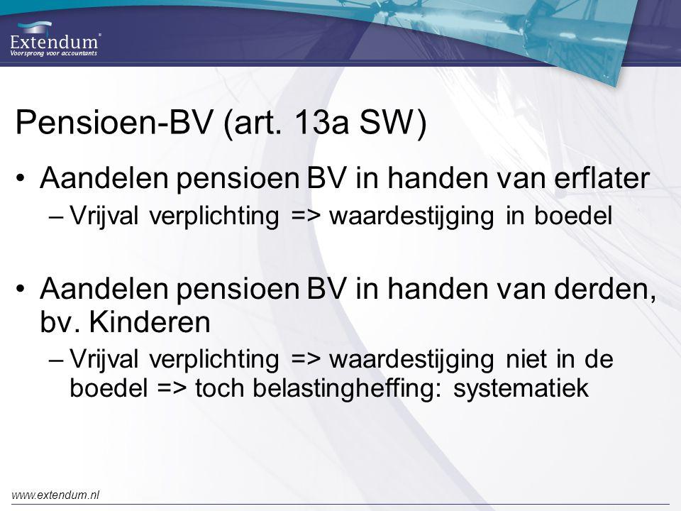 www.extendum.nl Pensioen-BV (art. 13a SW) •Aandelen pensioen BV in handen van erflater –Vrijval verplichting => waardestijging in boedel •Aandelen pen