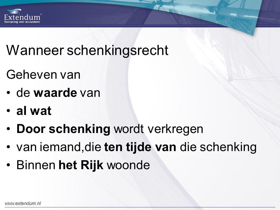 www.extendum.nl Wanneer schenkingsrecht Geheven van •de waarde van •al wat •Door schenking wordt verkregen •van iemand,die ten tijde van die schenking •Binnen het Rijk woonde