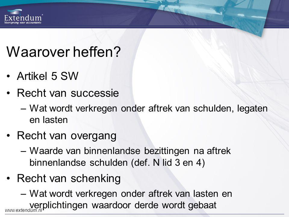 www.extendum.nl Waarover heffen? •Artikel 5 SW •Recht van successie –Wat wordt verkregen onder aftrek van schulden, legaten en lasten •Recht van overg