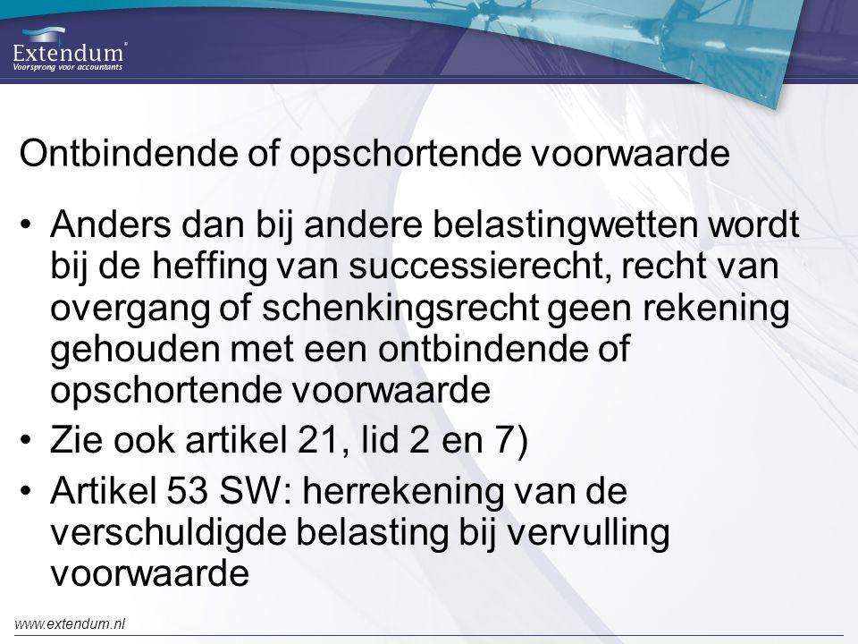 www.extendum.nl Ontbindende of opschortende voorwaarde •Anders dan bij andere belastingwetten wordt bij de heffing van successierecht, recht van overgang of schenkingsrecht geen rekening gehouden met een ontbindende of opschortende voorwaarde •Zie ook artikel 21, lid 2 en 7) •Artikel 53 SW: herrekening van de verschuldigde belasting bij vervulling voorwaarde