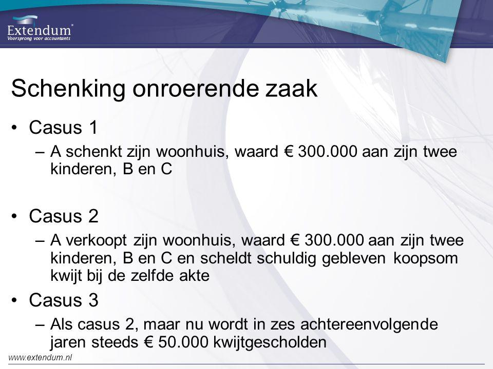 www.extendum.nl Schenking onroerende zaak •Casus 1 –A schenkt zijn woonhuis, waard € 300.000 aan zijn twee kinderen, B en C •Casus 2 –A verkoopt zijn