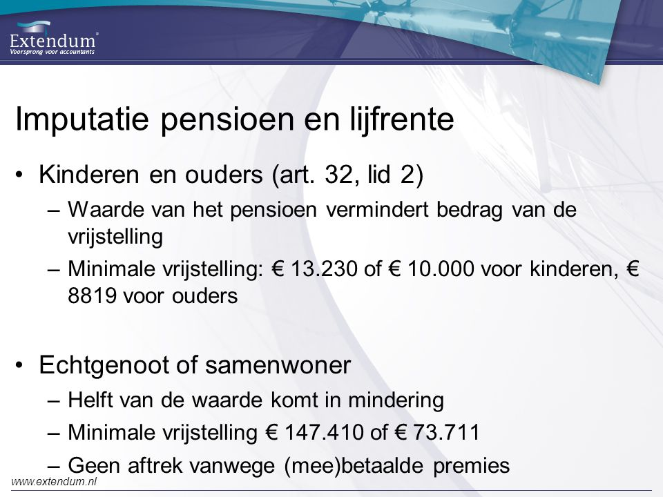 www.extendum.nl Imputatie pensioen en lijfrente •Kinderen en ouders (art. 32, lid 2) –Waarde van het pensioen vermindert bedrag van de vrijstelling –M