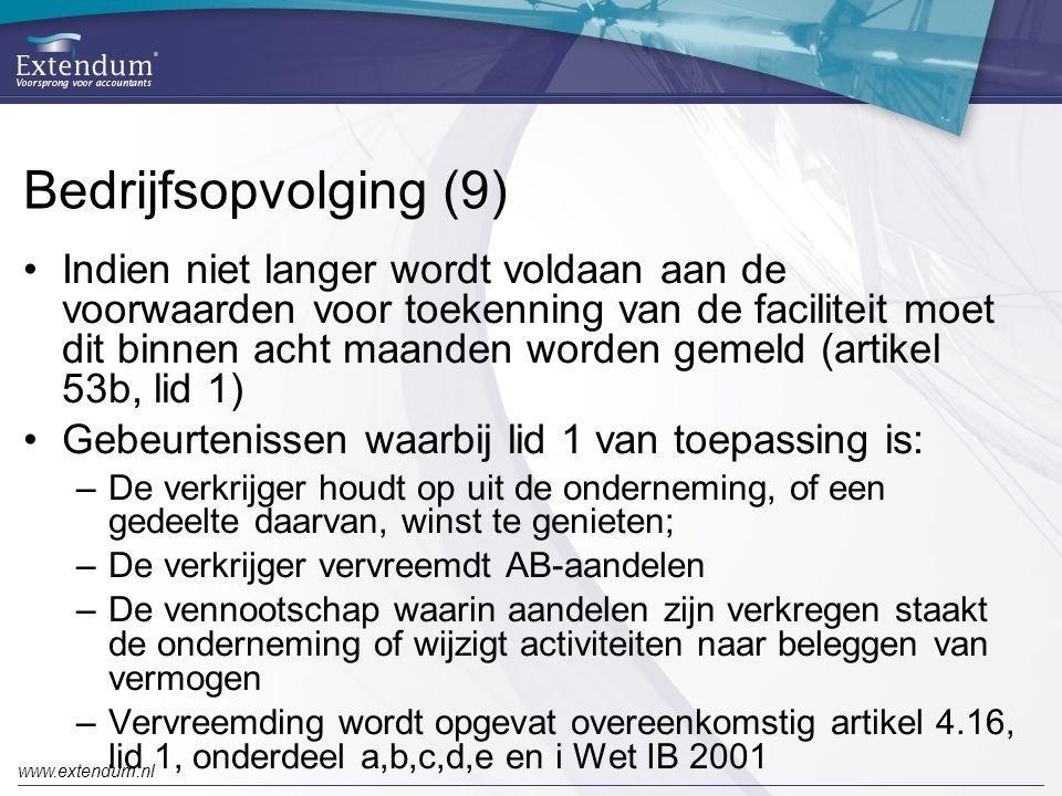 www.extendum.nl Bedrijfsopvolging (9) •Indien niet langer wordt voldaan aan de voorwaarden voor toekenning van de faciliteit moet dit binnen acht maanden worden gemeld (artikel 53b, lid 1) •Gebeurtenissen waarbij lid 1 van toepassing is: –De verkrijger houdt op uit de onderneming, of een gedeelte daarvan, winst te genieten; –De verkrijger vervreemdt AB-aandelen –De vennootschap waarin aandelen zijn verkregen staakt de onderneming of wijzigt activiteiten naar beleggen van vermogen –Vervreemding wordt opgevat overeenkomstig artikel 4.16, lid 1, onderdeel a,b,c,d,e en i Wet IB 2001