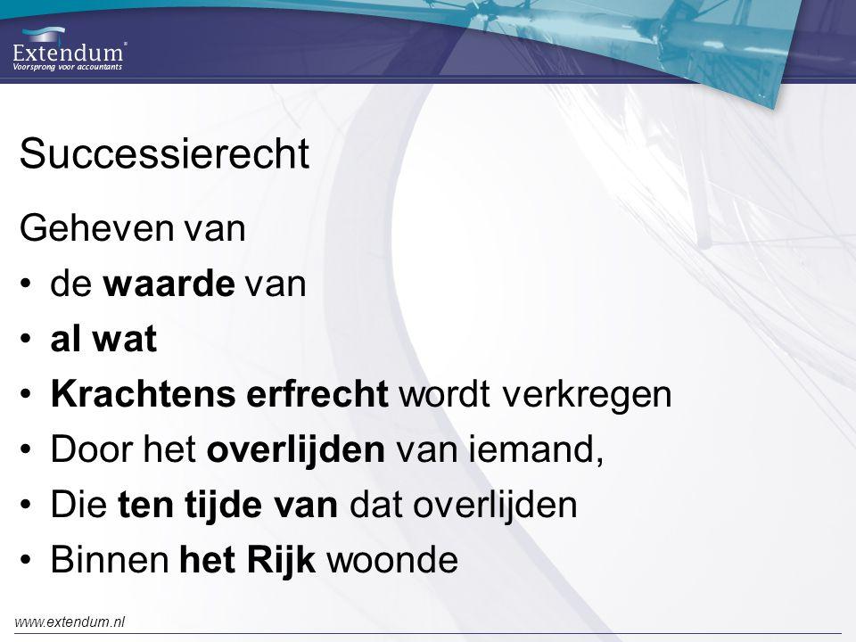 www.extendum.nl Successierecht Geheven van •de waarde van •al wat •Krachtens erfrecht wordt verkregen •Door het overlijden van iemand, •Die ten tijde van dat overlijden •Binnen het Rijk woonde