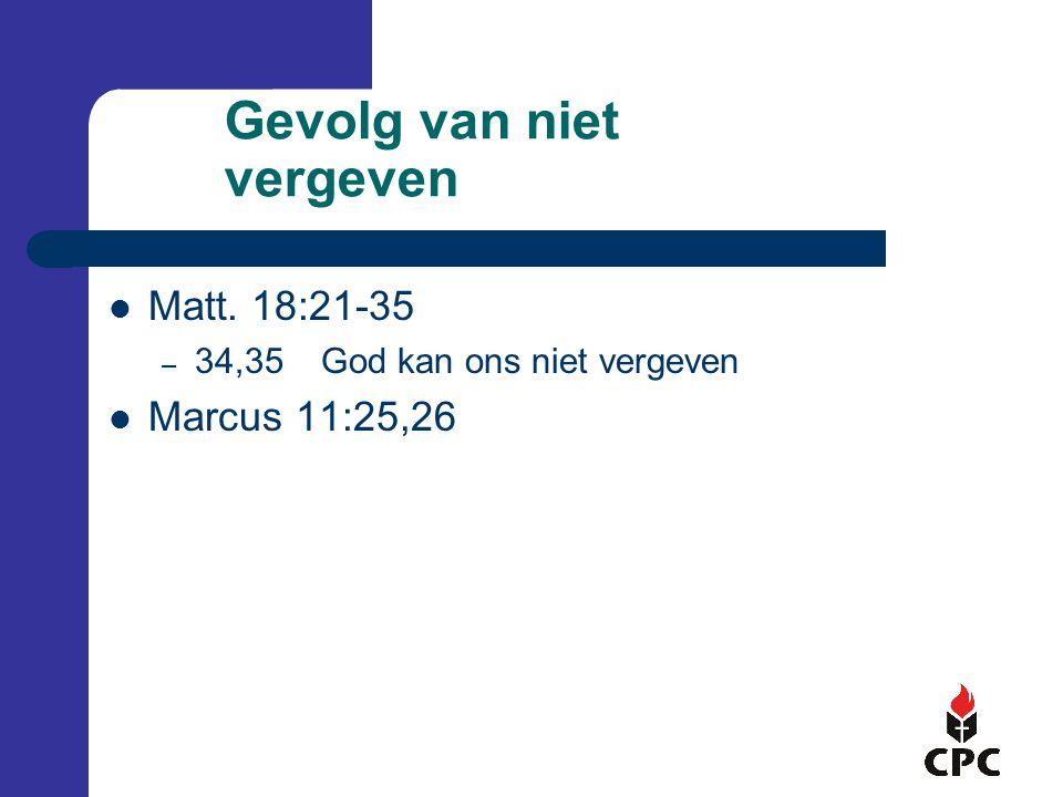 Gevolg van niet vergeven  Matt. 18:21-35 – 34,35God kan ons niet vergeven  Marcus 11:25,26