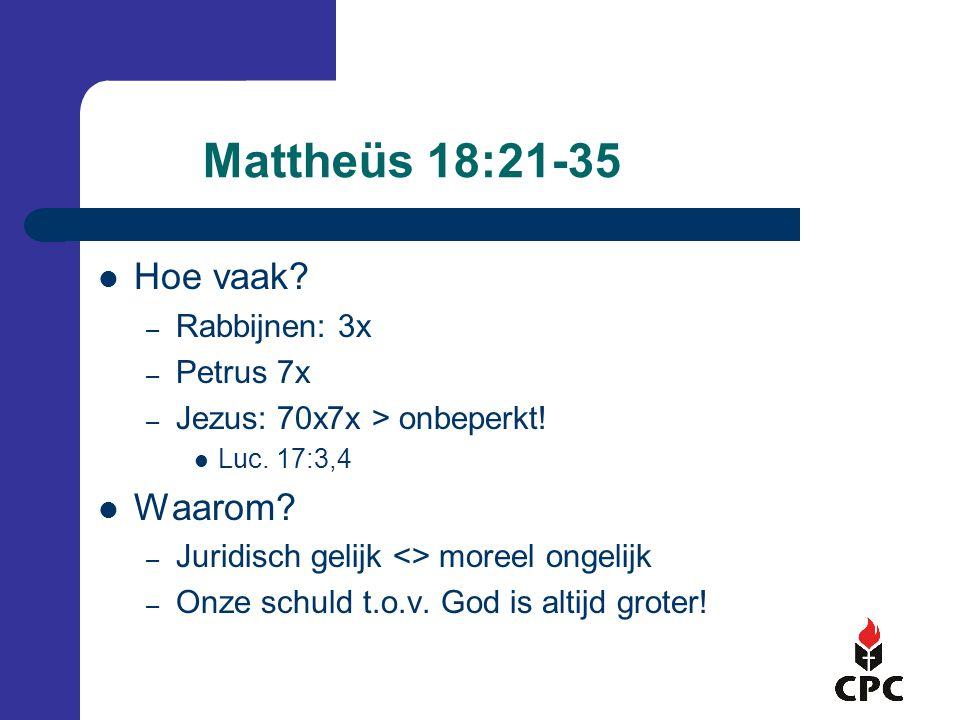 Mattheüs 18:21-35  Hoe vaak? – Rabbijnen: 3x – Petrus 7x – Jezus: 70x7x > onbeperkt!  Luc. 17:3,4  Waarom? – Juridisch gelijk <> moreel ongelijk –