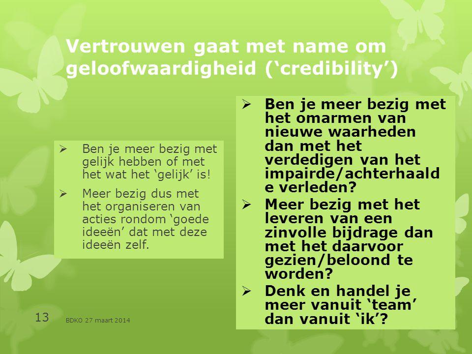 BDKO 27 maart 2014 13 Vertrouwen gaat met name om geloofwaardigheid ('credibility')  Ben je meer bezig met gelijk hebben of met het wat het 'gelijk' is.