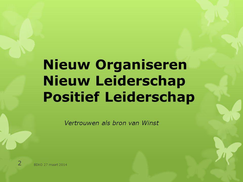 BDKO 27 maart 2014 2 Nieuw Organiseren Nieuw Leiderschap Positief Leiderschap Vertrouwen als bron van Winst