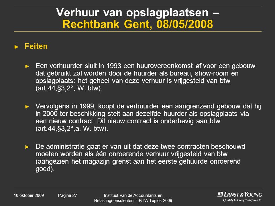 10 oktober 2009Instituut van de Accountants en Belastingconsulenten – BTW Topics 2009 Pagina 27 Verhuur van opslagplaatsen – Rechtbank Gent, 08/05/2008 ► Feiten ► Een verhuurder sluit in 1993 een huurovereenkomst af voor een gebouw dat gebruikt zal worden door de huurder als bureau, show-room en opslagplaats: het geheel van deze verhuur is vrijgesteld van btw (art.44,§3,2°, W.