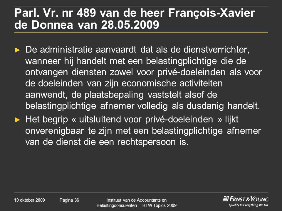 10 oktober 2009Instituut van de Accountants en Belastingconsulenten – BTW Topics 2009 Pagina 36 Parl. Vr. nr 489 van de heer François-Xavier de Donnea