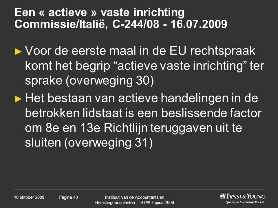 10 oktober 2009Instituut van de Accountants en Belastingconsulenten – BTW Topics 2009 Pagina 43 Een « actieve » vaste inrichting Commissie/Italië, C-244/08 - 16.07.2009 ► Voor de eerste maal in de EU rechtspraak komt het begrip actieve vaste inrichting ter sprake (overweging 30) ► Het bestaan van actieve handelingen in de betrokken lidstaat is een beslissende factor om 8e en 13e Richtlijn teruggaven uit te sluiten (overweging 31)
