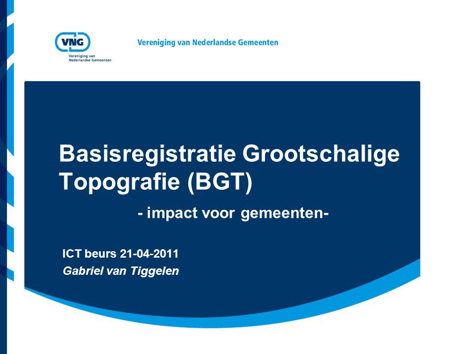 Basisregistratie Grootschalige Topografie (BGT) - impact voor gemeenten- ICT beurs 21-04-2011 Gabriel van Tiggelen