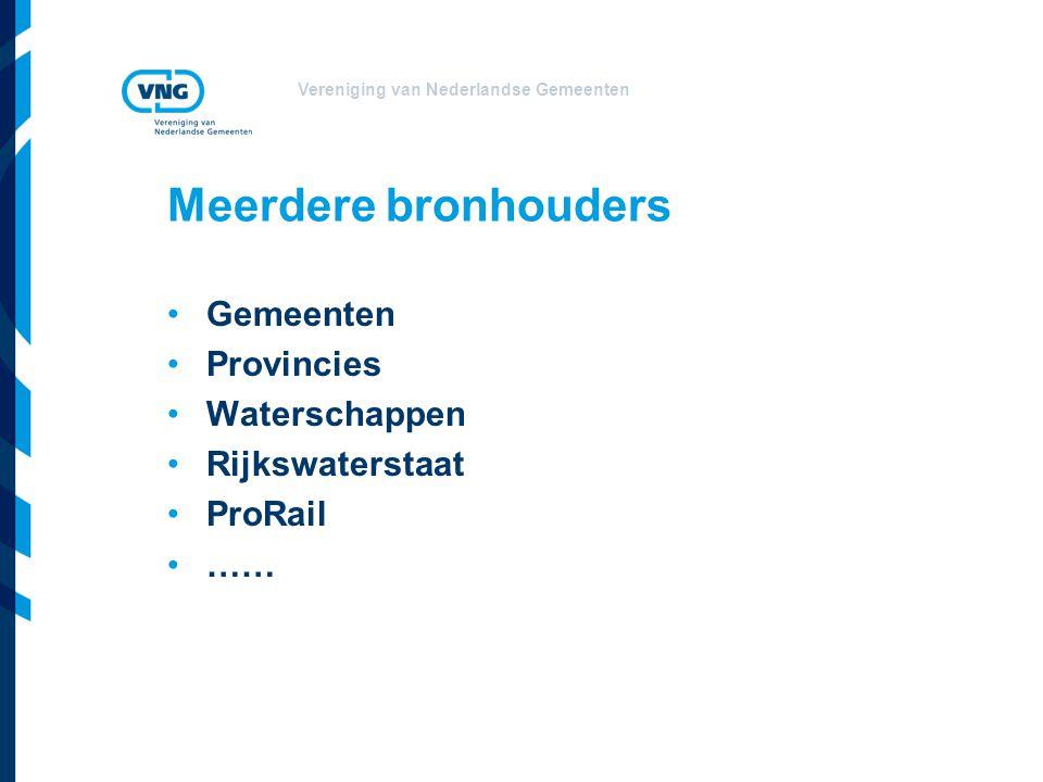 Vereniging van Nederlandse Gemeenten Meerdere bronhouders •Gemeenten •Provincies •Waterschappen •Rijkswaterstaat •ProRail •……