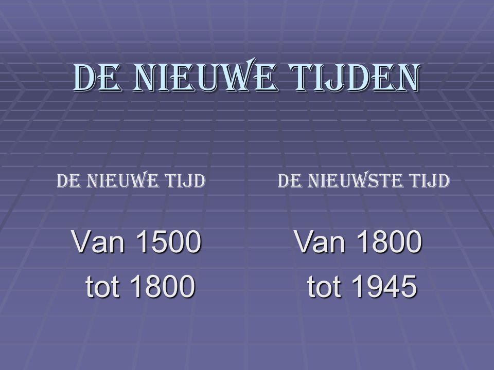 De Nieuwe tijden Van 1500 tot 1800 tot 1800 Van 1800 tot 1945 tot 1945 De Nieuwe tijdDe Nieuwste tijd