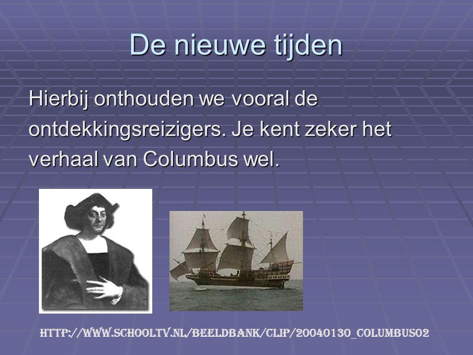 De nieuwe tijden Hierbij onthouden we vooral de ontdekkingsreizigers. Je kent zeker het verhaal van Columbus wel. http://www.schooltv.nl/beeldbank/cli