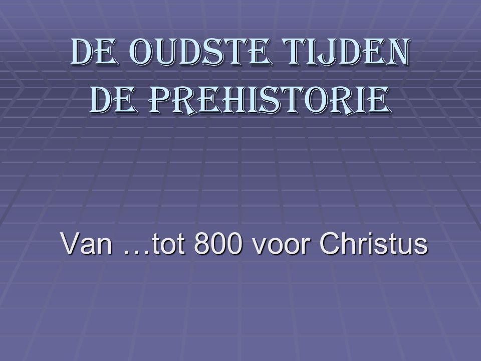 De oudste tijden De prehistorie Van …tot 800 voor Christus