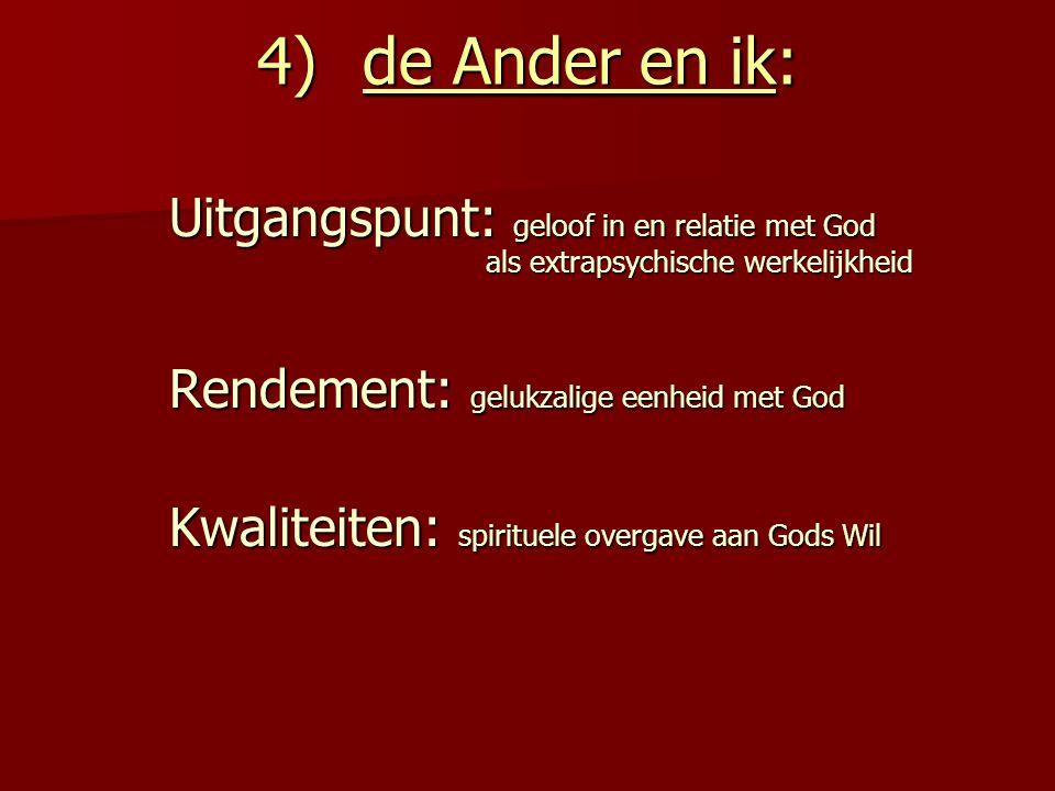 4)de Ander en ik: Uitgangspunt: geloof in en relatie met God als extrapsychische werkelijkheid Rendement: gelukzalige eenheid met God Kwaliteiten: spi