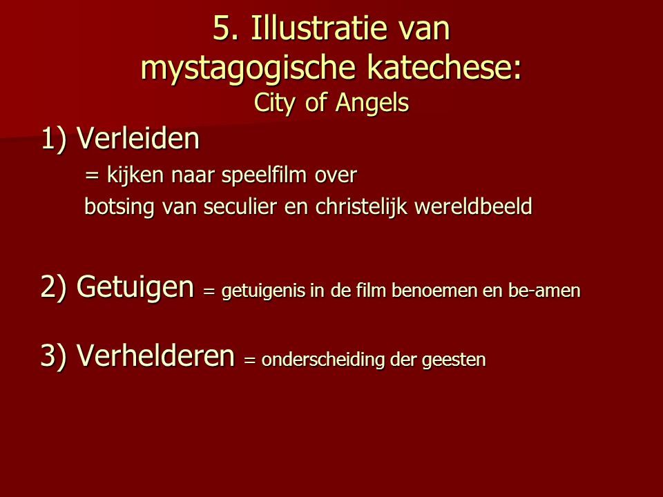 5. Illustratie van mystagogische katechese: City of Angels 1) Verleiden = kijken naar speelfilm over botsing van seculier en christelijk wereldbeeld 2