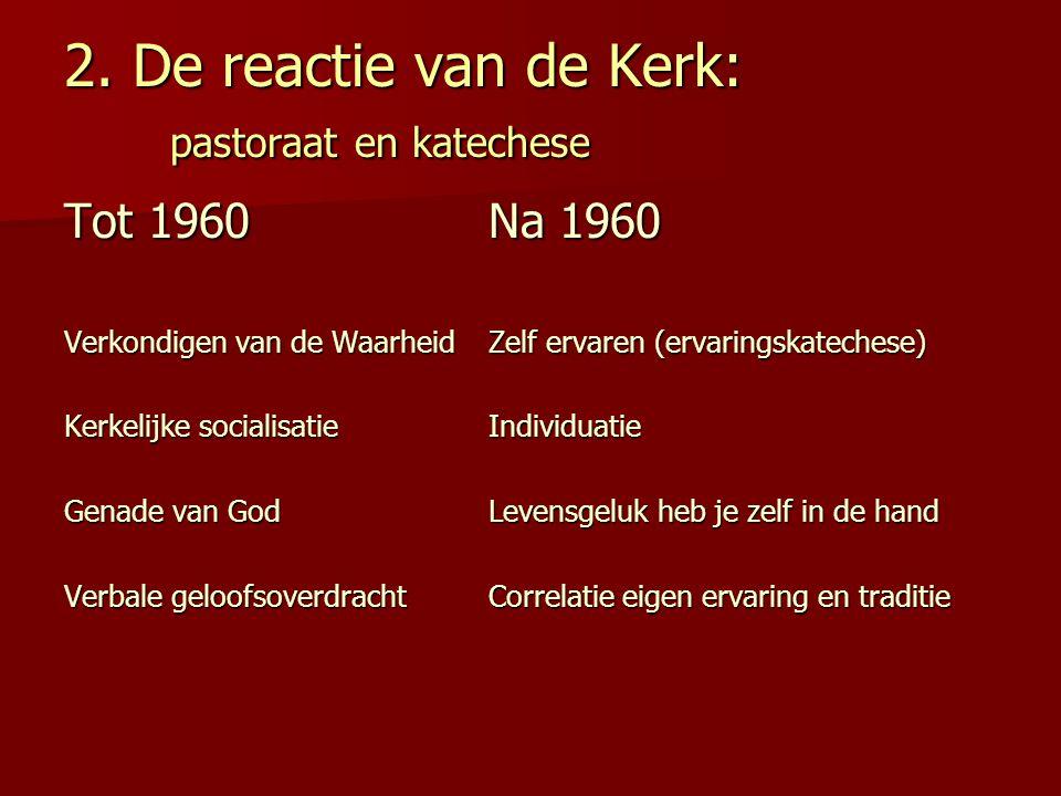2. De reactie van de Kerk: pastoraat en katechese Tot 1960Na 1960 Verkondigen van de WaarheidZelf ervaren (ervaringskatechese) Kerkelijke socialisatie