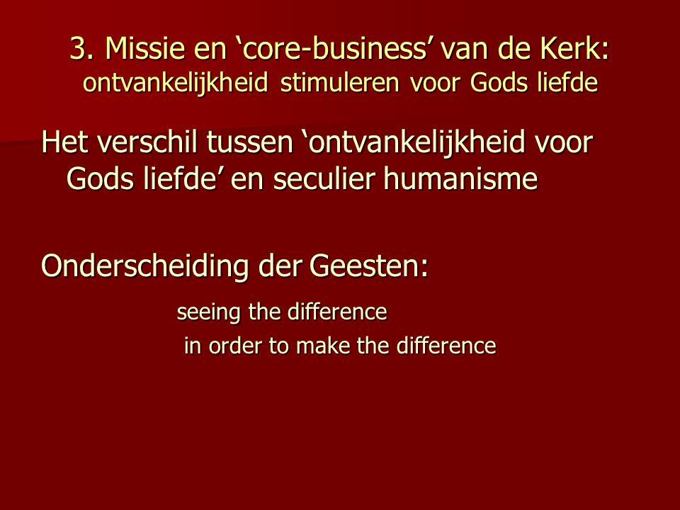 3. Missie en 'core-business' van de Kerk: ontvankelijkheid stimuleren voor Gods liefde Het verschil tussen 'ontvankelijkheid voor Gods liefde' en secu