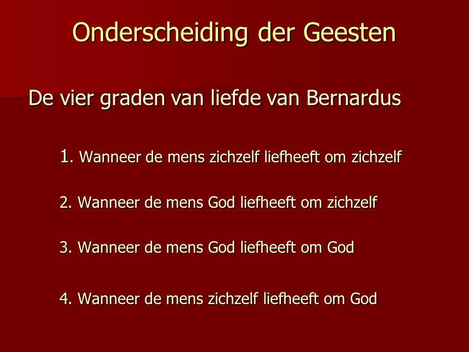 Onderscheiding der Geesten De vier graden van liefde van Bernardus 1. Wanneer de mens zichzelf liefheeft om zichzelf 2. Wanneer de mens God liefheeft