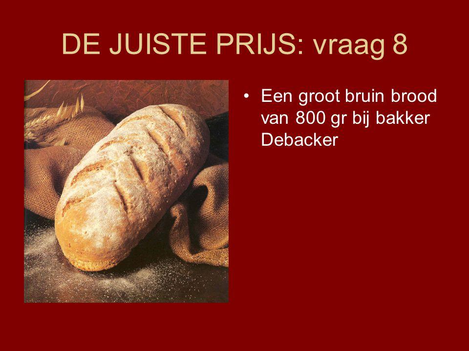 DE JUISTE PRIJS: vraag 8 •Een groot bruin brood van 800 gr bij bakker Debacker
