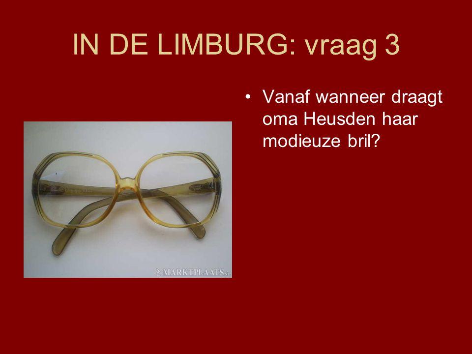 IN DE LIMBURG: vraag 3 •Vanaf wanneer draagt oma Heusden haar modieuze bril?