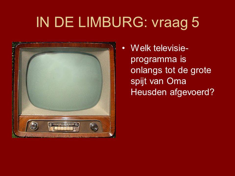 IN DE LIMBURG: vraag 5 •Welk televisie- programma is onlangs tot de grote spijt van Oma Heusden afgevoerd?