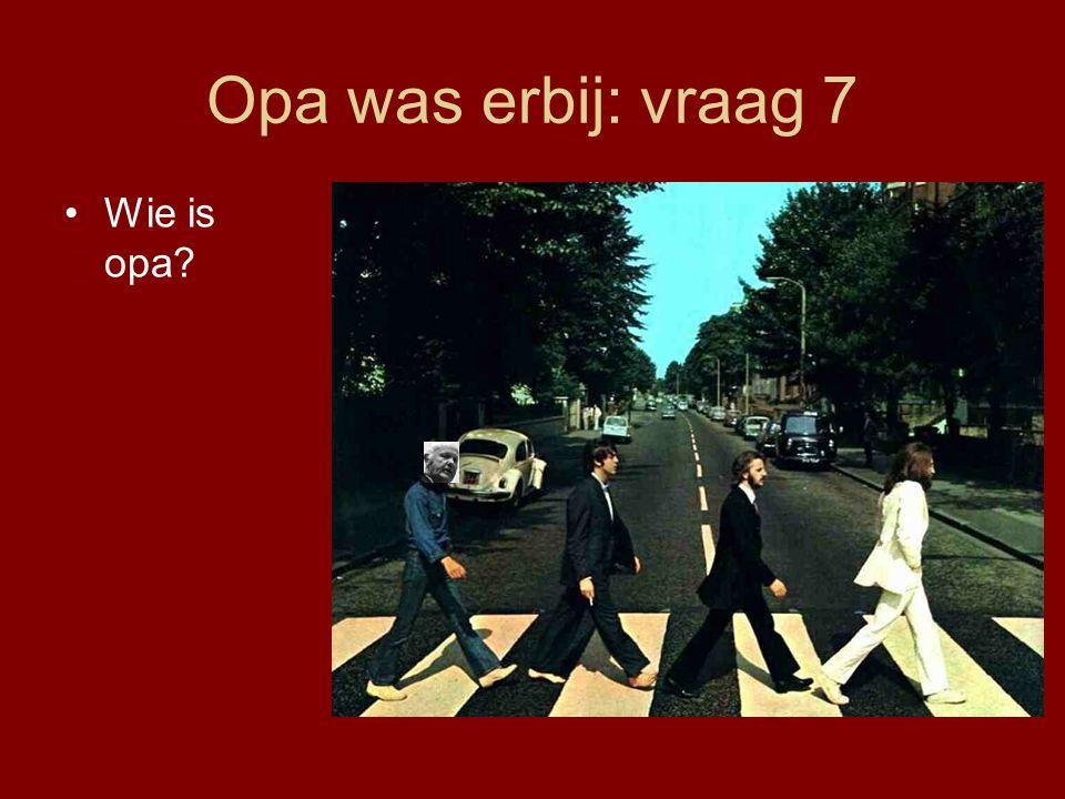 Opa was erbij: vraag 7 •Wie is opa?