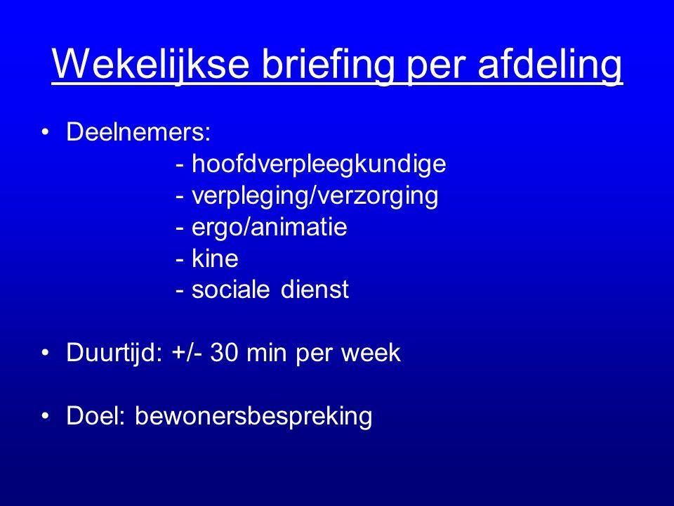 Wekelijkse briefing per afdeling •Deelnemers: - hoofdverpleegkundige - verpleging/verzorging - ergo/animatie - kine - sociale dienst •Duurtijd: +/- 30