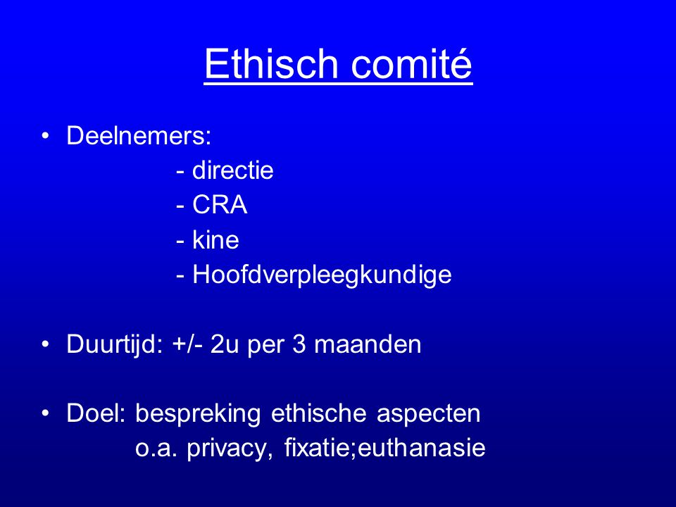 Ethisch comité •Deelnemers: - directie - CRA - kine - Hoofdverpleegkundige •Duurtijd: +/- 2u per 3 maanden •Doel: bespreking ethische aspecten o.a. pr