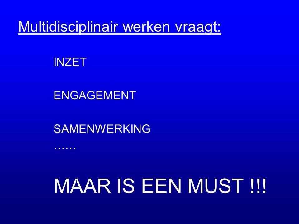 Multidisciplinair werken vraagt: INZET ENGAGEMENT SAMENWERKING …… MAAR IS EEN MUST !!!