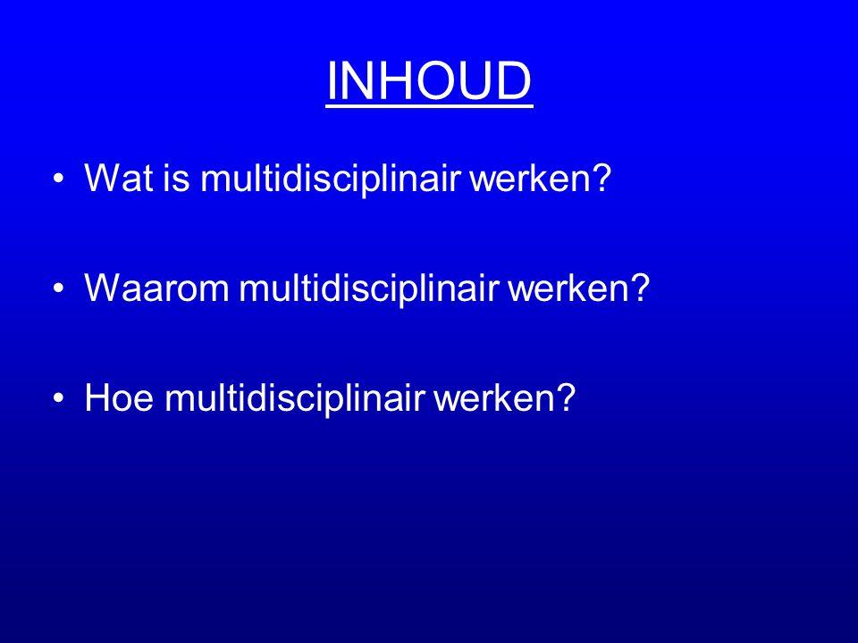 INHOUD •Wat is multidisciplinair werken? •Waarom multidisciplinair werken? •Hoe multidisciplinair werken?
