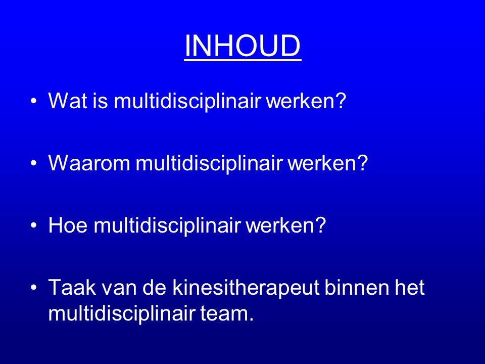 INHOUD •Wat is multidisciplinair werken? •Waarom multidisciplinair werken? •Hoe multidisciplinair werken? •Taak van de kinesitherapeut binnen het mult