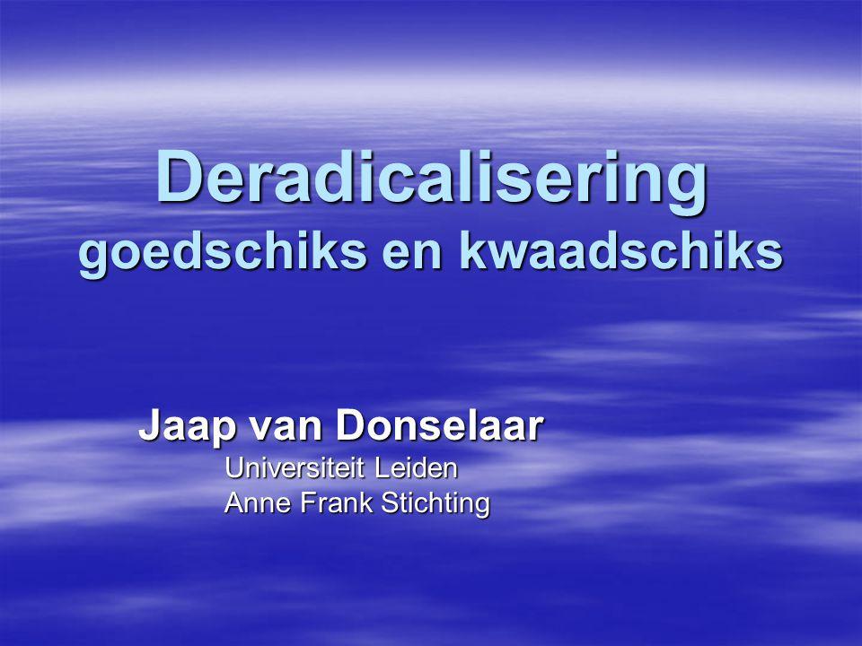 Deradicalisering goedschiks en kwaadschiks Jaap van Donselaar Universiteit Leiden Anne Frank Stichting