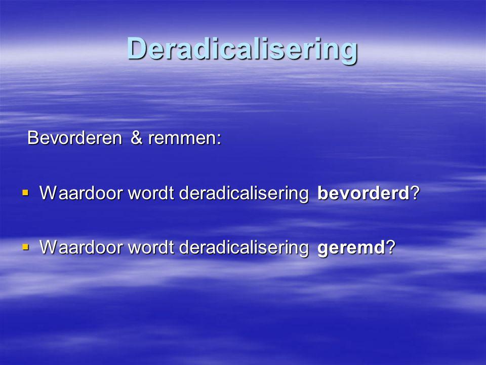 Deradicalisering Bevorderen & remmen: Bevorderen & remmen:  Waardoor wordt deradicalisering bevorderd?  Waardoor wordt deradicalisering geremd?