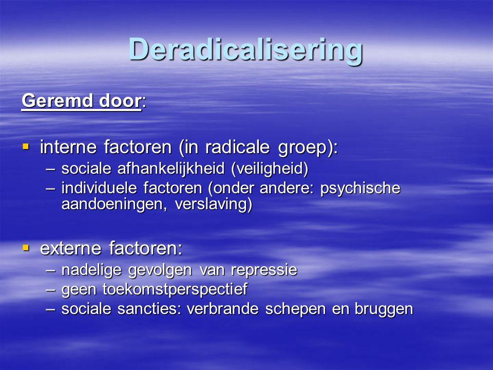 Deradicalisering Geremd door:  interne factoren (in radicale groep): –sociale afhankelijkheid (veiligheid) –individuele factoren (onder andere: psych